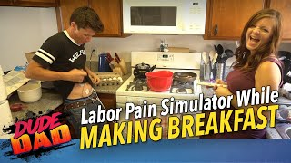 labor Pain Simulator While Making Breakfast! | Dude Dad