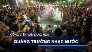 Công viên Văn Lang hóa quảng trường nhạc nước   VTC1
