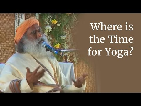 Where is the Time for Yoga? - Sadhguru