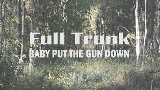 Full Trunk - Baby Put The Gun Down (Official Music Video)