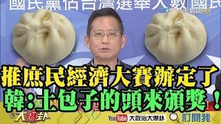 【精彩】 推庶民經濟包子大賽辦定了!韓國瑜:「土包子的頭」來頒獎!