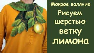 Мокрое валяние Рисунок шерстью Ветка лимона на шарфике Woolen painting