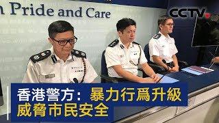 香港警方:暴力行为升级 威胁市民安全 | CCTV中文国际