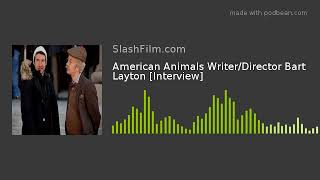 American Animals Writer/Director Bart Layton [Interview]