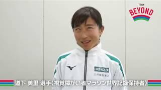 道下 美里選手(視覚障がい者マラソン世界記録保持者)からのメッセージ