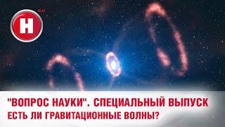 """""""Вопрос науки"""": Гравитационные волны существуют?"""