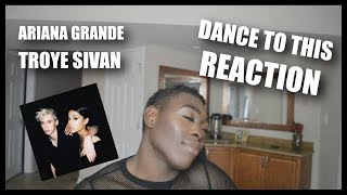 TROYE SIVAN FT ARIANA GRANDE - DANCE TO THIS (REACTION)