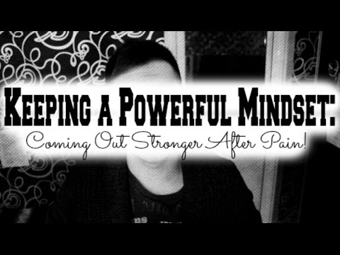 Keeping a Powerful Mindset: Coming Out Stronger After Pain