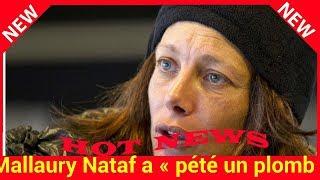 Mallaury Nataf a « pété un plomb », ses proches craignent que cela « finisse mal »