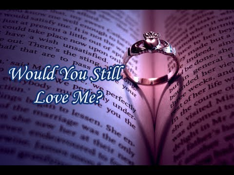 """""""Would You Still Love Me?"""""""
