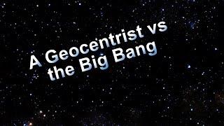 A Geocentrist vs the Big Bang