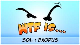 ► WTF Is... - SOL : Exodus ?