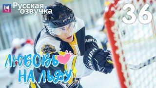 Любовь на льду 36 Серия [РУССКАЯ ОЗВУЧКА] Любовь на коньках / Skate Into Love / 冰糖炖雪梨