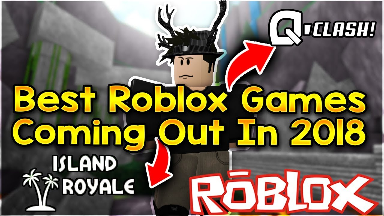 Best Roblox Games Coming Out In 2018 [Q-Clash, Island Royale, and Much  More!!!]