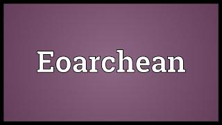 Eoarchean Meaning