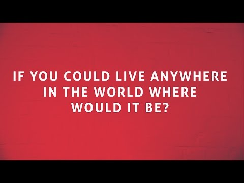 If you could live anywhere in the world, where would you live?