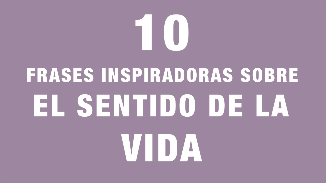 10 Frases Inspiradoras Sobre El Sentido De La Vida