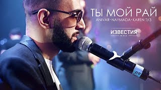 Download ANIVAR, KAREN ТУЗ. NAYMADA - Ты Мой Рай (Известия Hall) Live Mp3 and Videos