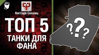 ТОП 5 танков для фана -  Выпуск №12 - от Red Eagle Company [World of Tanks]