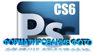 Adobe Photoshop CS6  уроки Форматирование фото