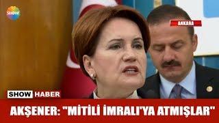 "Akşener: ""Mitili İmralı'ya atmışlar"""