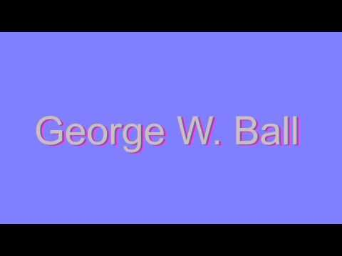 How to Pronounce George W. Ball