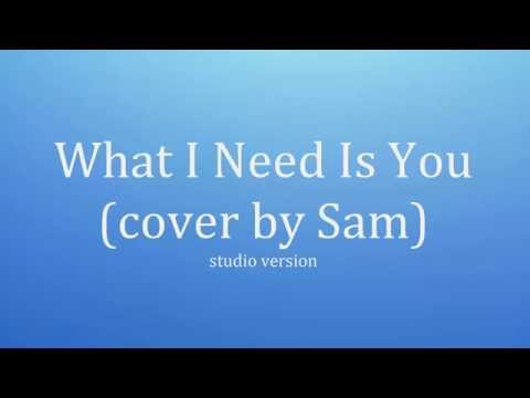 What I Need Is You (cover by Sam)