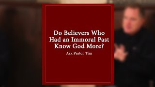 Do Believers Who Had an Immoral Past Know God More? - Ask Pastor Tim