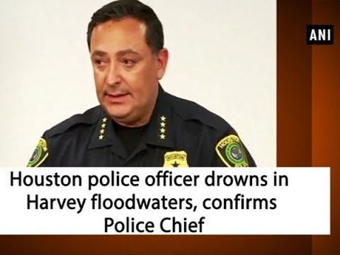 Houston police officer drowns in Harvey floodwaters, confirms Police Chief
