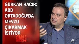Gürkan Hacır: ABD Ortadoğu'da mevzu çıkarmak istiyor