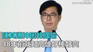高市辯論/陳其邁神回韓國瑜:高雄好棒好爽 我48年就知|三立新聞網SETN.com