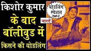 जानिए Kishore Kumar के बाद Bollywood में किसने की Yodeling_Kishore Kumar Yodeling Special Part-2