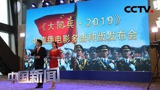[中国新闻] 六种外语版4K直播电影《大阅兵·2019》面向全球发行 | CCTV中文国际