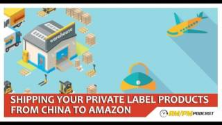 Amazon FBA Private Label: EP9 - Shipping Your Products From Your Chinese Supplier To Amazon.