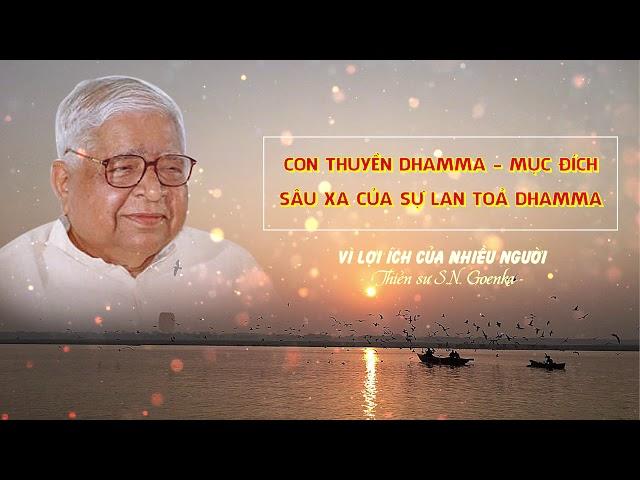 Vì lợi ích của nhiều người - Con thuyền Dhamma - Mục đích sâu xa của sự lan tỏa Dhamma - S.N.Goenka