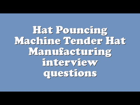 Hat Pouncing Machine Tender Hat Manufacturing interview questions