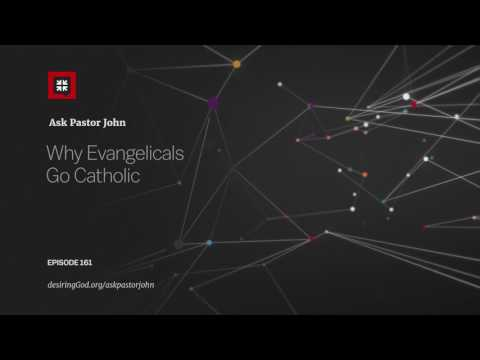 Why Evangelicals Go Catholic // Ask Pastor John