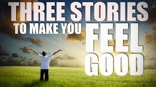 3 Stories That WILL MAKE YOU FEEL GOOD!