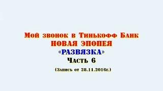 Российские Коллекторы | Мой звонок в Тинькофф Банк (28-11-2016г.) Часть 6 - РАЗВЯЗКА