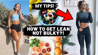 HOW TO GET LEAN NOT BULKY?! My Tips!