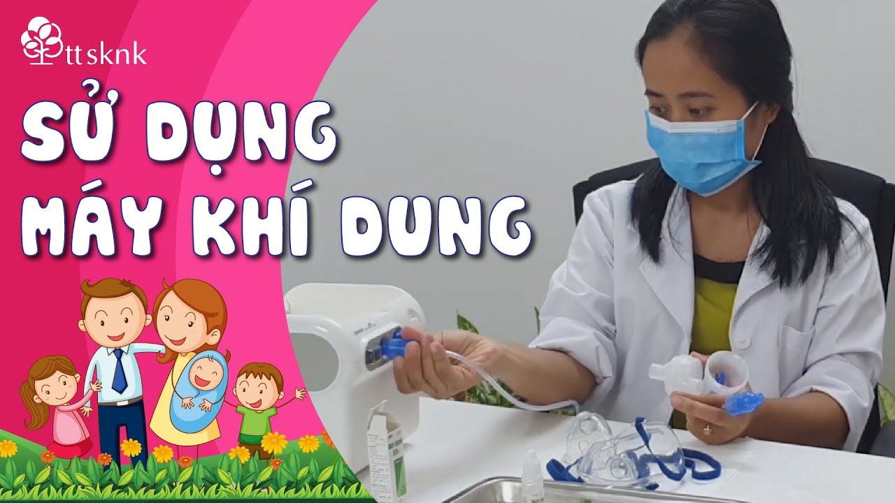 Bác sĩ Nhi hướng dẫn sử dụng máy khí dung CHUẨN XÁC để hiệu quả cao nhất  BS Nguyễn Thị Hiền