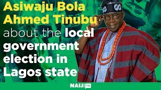Asiwaju Bola Ahmed Tinubu speaks about the local government election in Lagos state