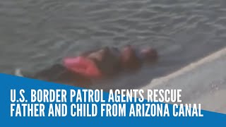 U. S.  Border Patrol agents rescue father and child from Arizona canal