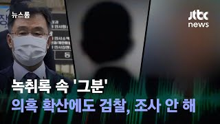 [단독] 녹취록 속 '그분'…의혹 확산에도 검찰, 조사 안 해 / JTBC 뉴스룸