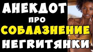 АНЕКДОТ про Ночь с Негритянкой Самые Смешные Свежие Анекдоты