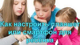 Как настроить планшет или смартфон для ребёнка