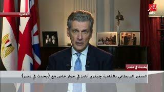 السفير البريطاني بالقاهرة جيفري ادامز يكشف رأي بريطانيا في أزمة سد النهضة والحل المصري