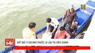 BẢN TIN 141 | 11.02.2018 | Bắt giữ 17.500 bao thuốc lá lậu tại Kiên Giang