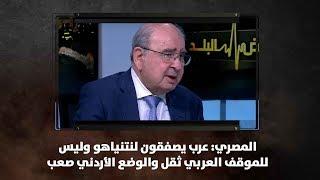 المصري: عرب يصفقون لنتنياهو وليس للموقف العربي ثقل والوضع الأردني صعب