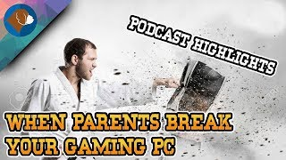 Podcast Highlights: When parents break your Gaming PC